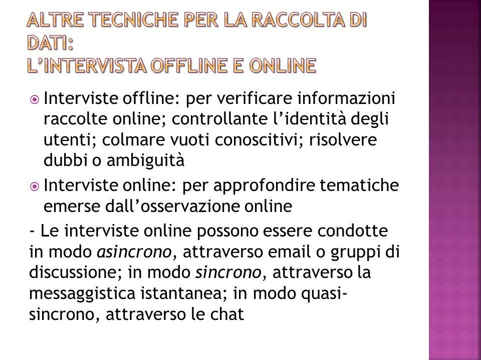  Interviste offline: per verificare informazioni raccolte online; controllante l'identità degli utenti; colmare vuoti conoscitivi; risolvere dubbi o