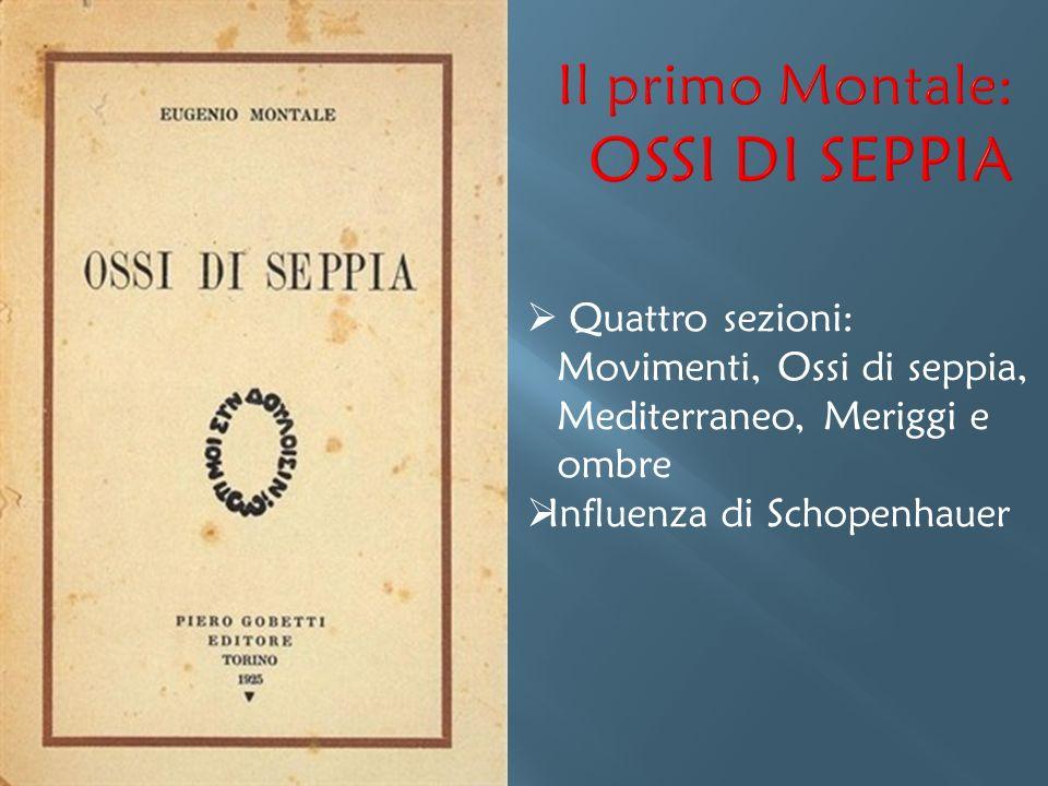  Quattro sezioni: Movimenti, Ossi di seppia, Mediterraneo, Meriggi e ombre  Influenza di Schopenhauer