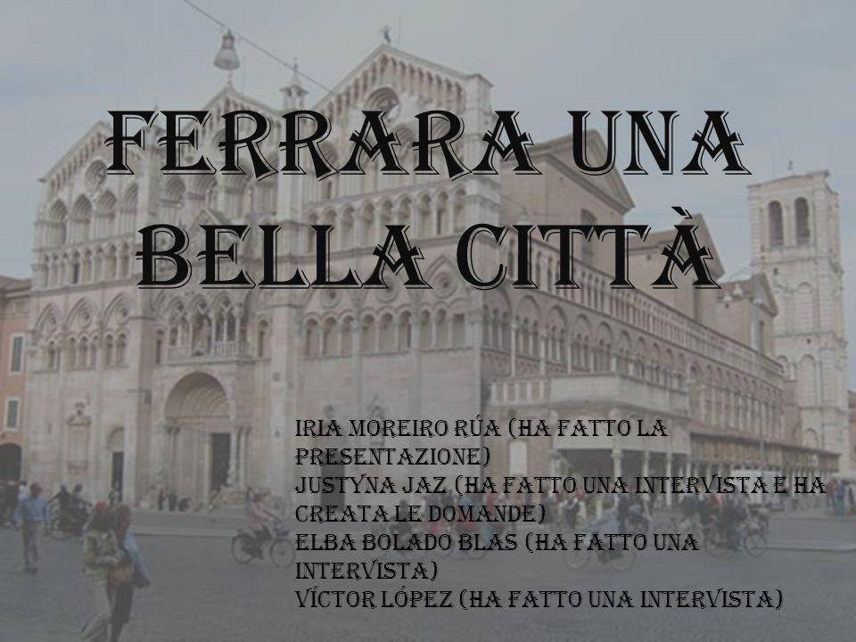 FERRARA UNA BELLA CITTÀ Iria Moreiro Rúa (ha fatto la presentazione) Justyna Jaz (ha Fatto una intervista e ha creata le domande) Elba Bolado Blas (Ha