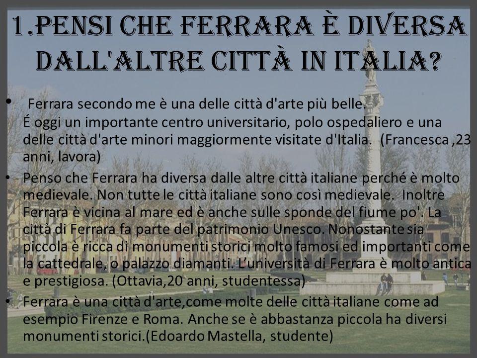 1.Pensi che Ferrara è diversa dall'altre città in Italia? Ferrara secondo me è una delle città d'arte più belle. É oggi un importante centro universit
