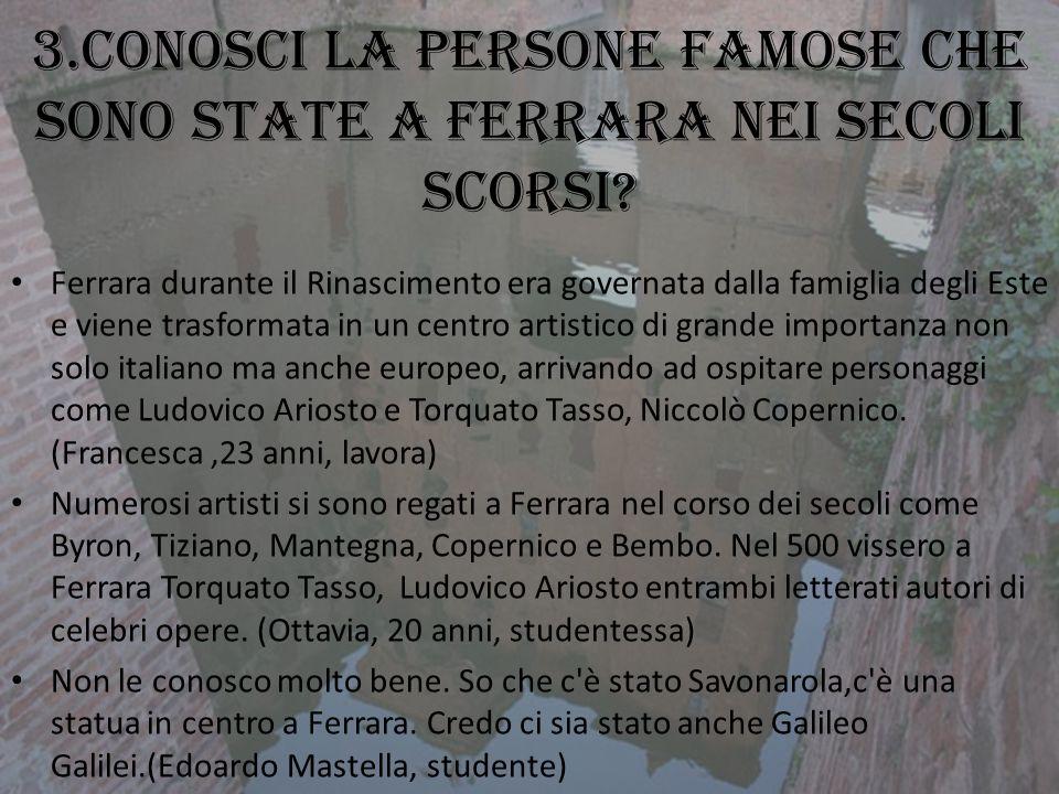 3.Conosci la persone famose che sono state a Ferrara nei secoli scorsi? Ferrara durante il Rinascimento era governata dalla famiglia degli Este e vien
