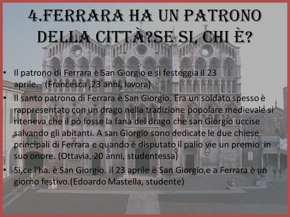 4.Ferrara ha un patrono della città?se si, chi è? Il patrono di Ferrara è San Giorgio e si festeggia il 23 aprile. (Francesca,23 anni, lavora) Il sant