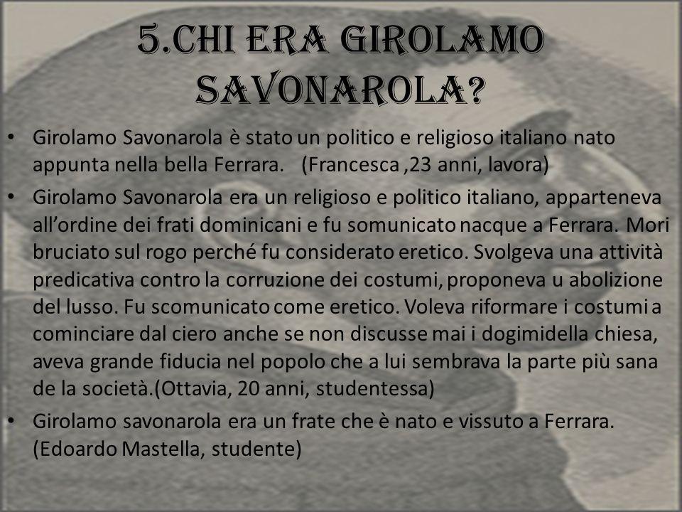 5.Chi era Girolamo Savonarola? Girolamo Savonarola è stato un politico e religioso italiano nato appunta nella bella Ferrara. (Francesca,23 anni, lavo