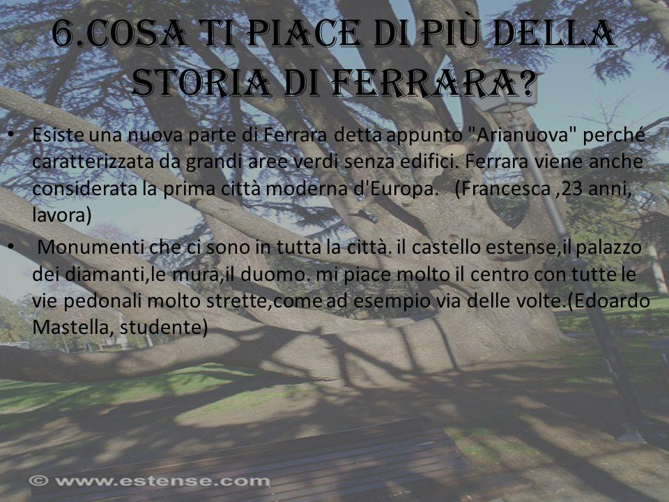 6.Cosa ti piace di più della storia di Ferrara? Esiste una nuova parte di Ferrara detta appunto