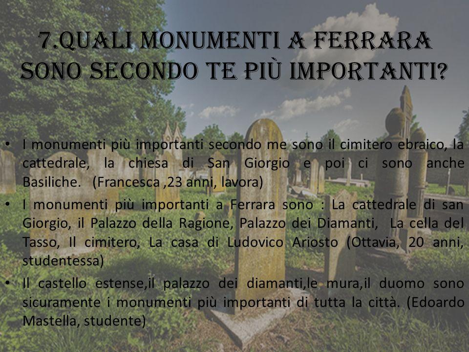 7.Quali monumenti a Ferrara sono secondo te più importanti? I monumenti più importanti secondo me sono il cimitero ebraico, la cattedrale, la chiesa d