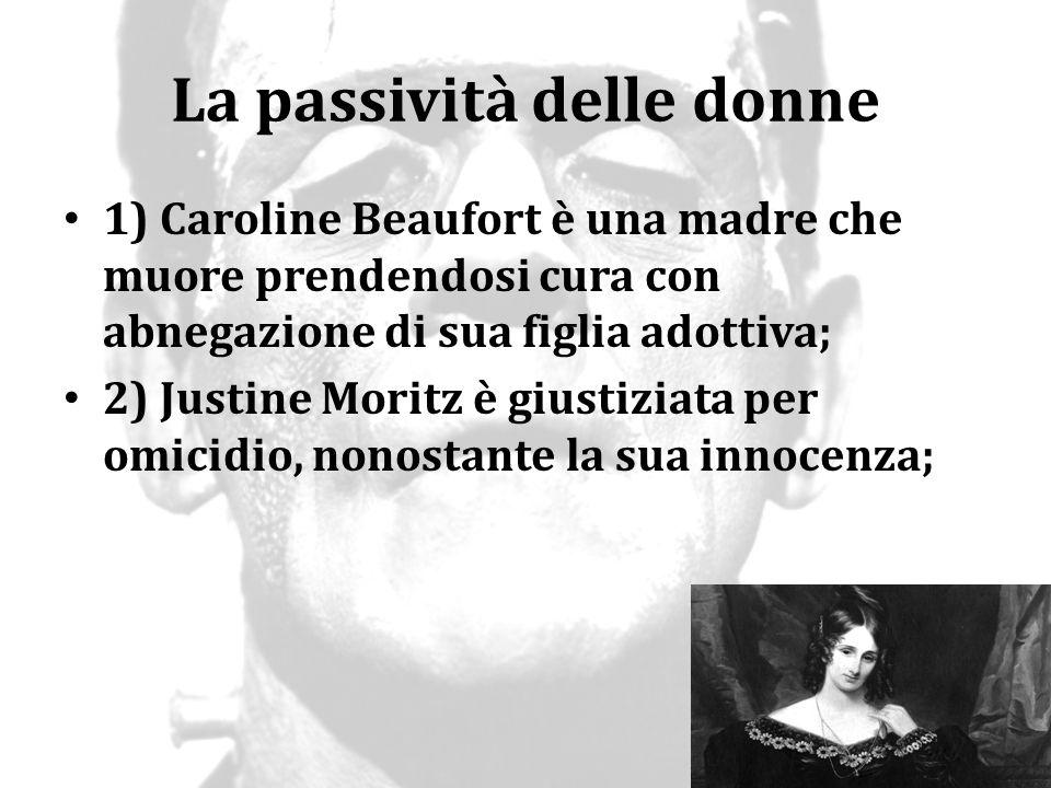 La passività delle donne 1) Caroline Beaufort è una madre che muore prendendosi cura con abnegazione di sua figlia adottiva; 2) Justine Moritz è giust