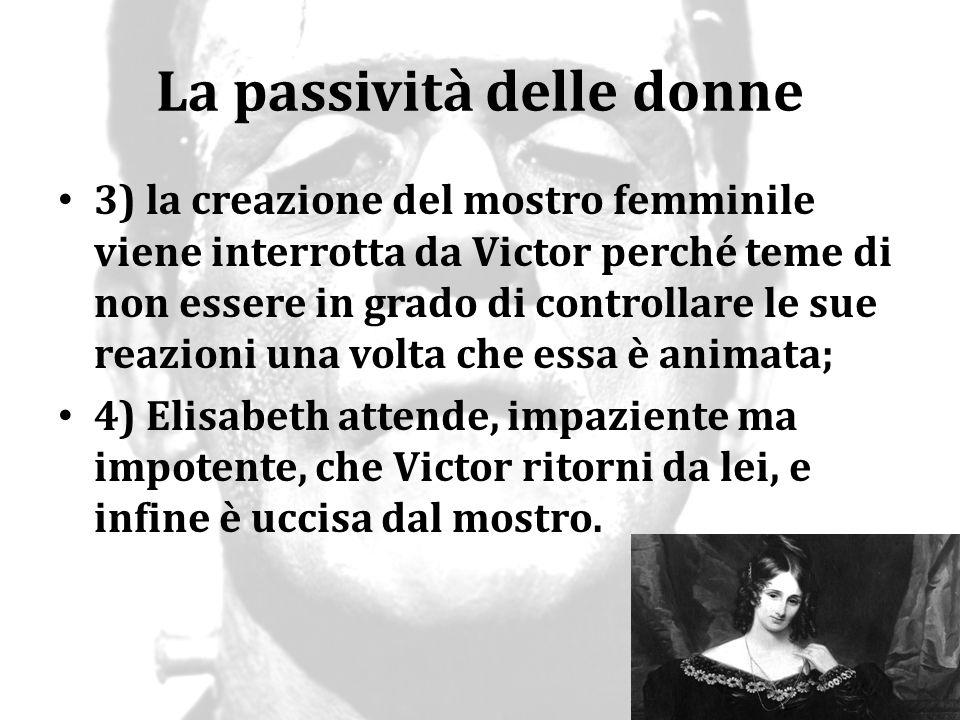 La passività delle donne 3) la creazione del mostro femminile viene interrotta da Victor perché teme di non essere in grado di controllare le sue reaz