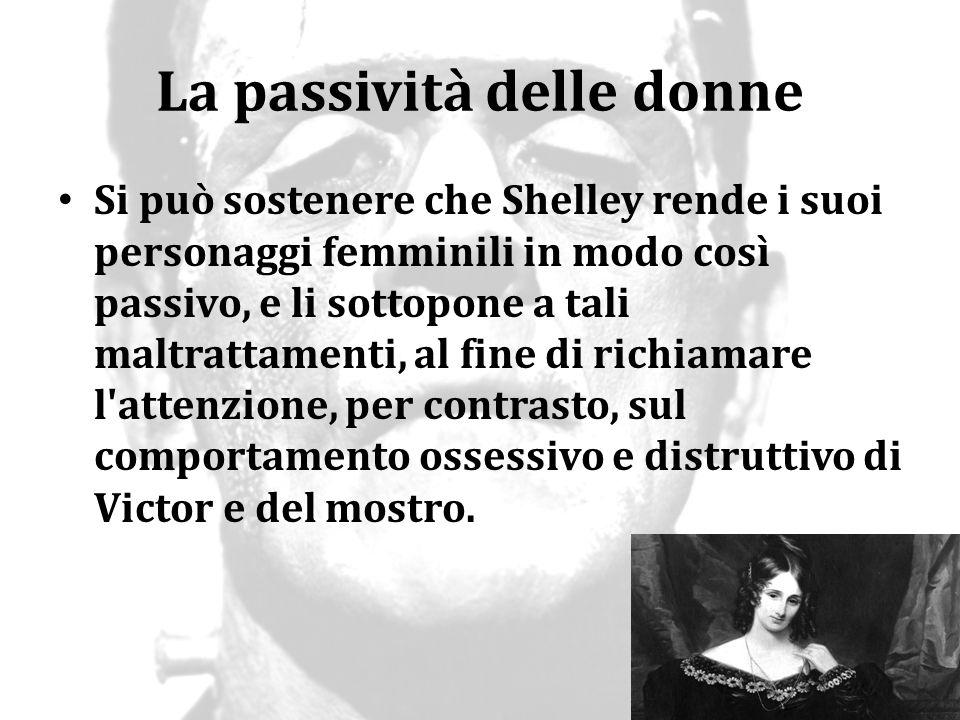 La passività delle donne Si può sostenere che Shelley rende i suoi personaggi femminili in modo così passivo, e li sottopone a tali maltrattamenti, al