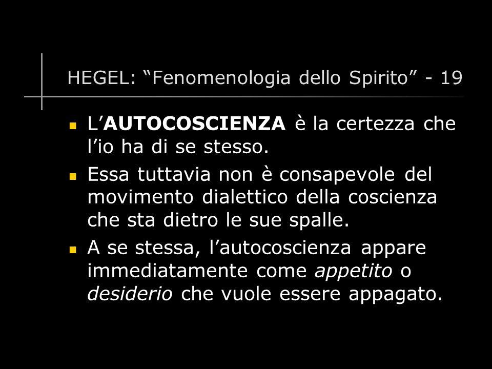 HEGEL: Fenomenologia dello Spirito - 19 L'AUTOCOSCIENZA è la certezza che l'io ha di se stesso.