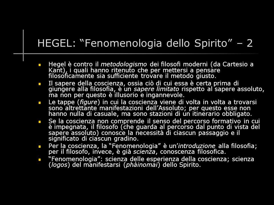 HEGEL: Fenomenologia dello Spirito – 2 Hegel è contro il metodologismo dei filosofi moderni (da Cartesio a Kant), i quali hanno ritenuto che per mettersi a pensare filosoficamente sia sufficiente trovare il metodo giusto.