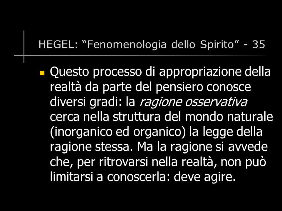 HEGEL: Fenomenologia dello Spirito - 35 Questo processo di appropriazione della realtà da parte del pensiero conosce diversi gradi: la ragione osservativa cerca nella struttura del mondo naturale (inorganico ed organico) la legge della ragione stessa.