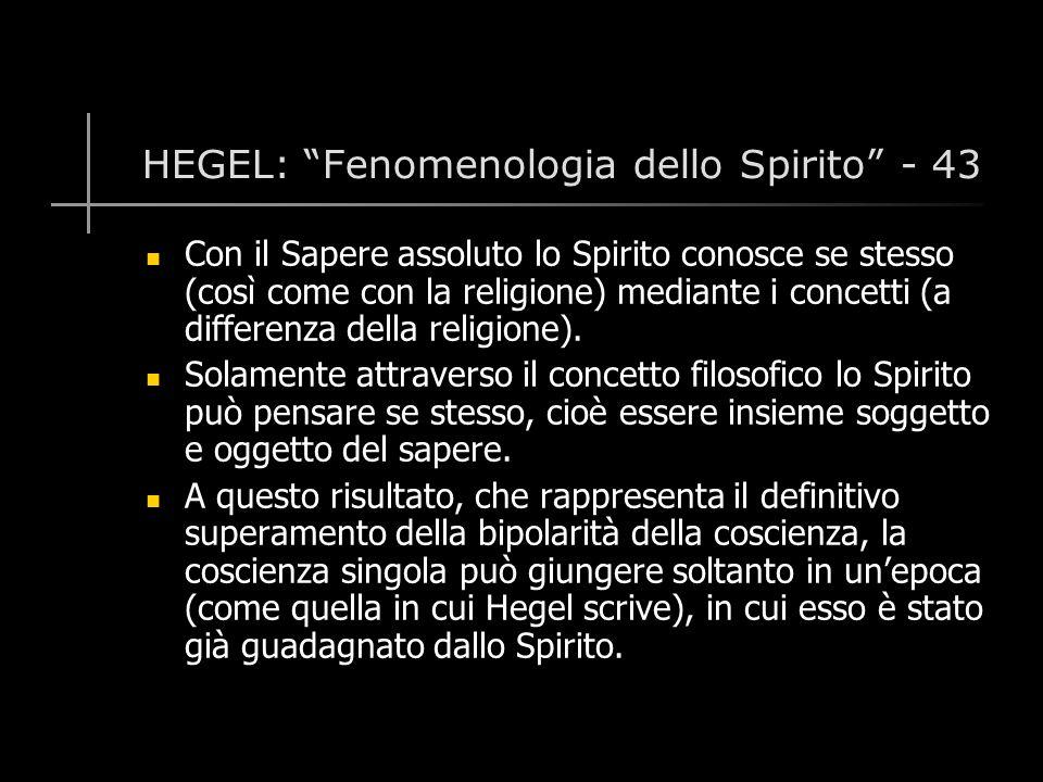 HEGEL: Fenomenologia dello Spirito - 43 Con il Sapere assoluto lo Spirito conosce se stesso (così come con la religione) mediante i concetti (a differenza della religione).