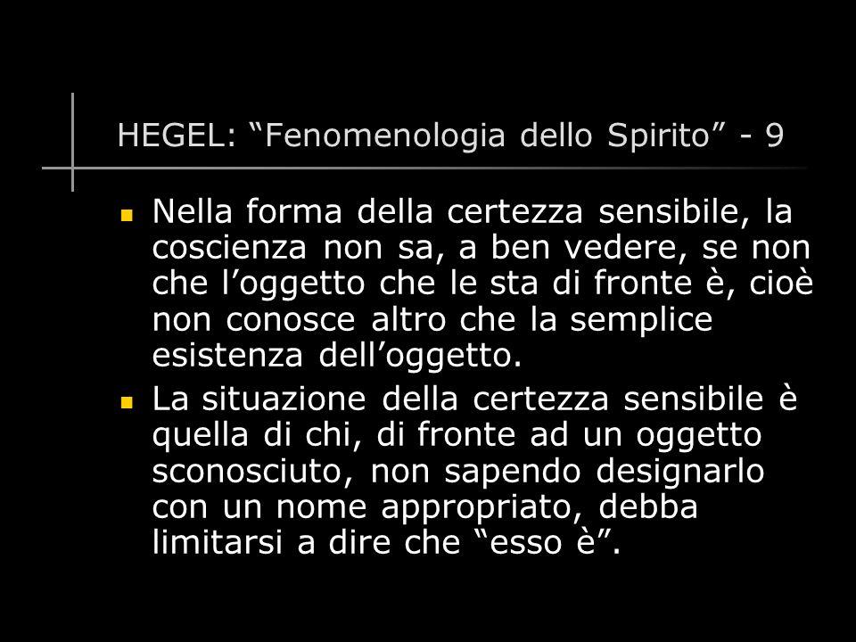 HEGEL: Fenomenologia dello Spirito - 9 Nella forma della certezza sensibile, la coscienza non sa, a ben vedere, se non che l'oggetto che le sta di fronte è, cioè non conosce altro che la semplice esistenza dell'oggetto.