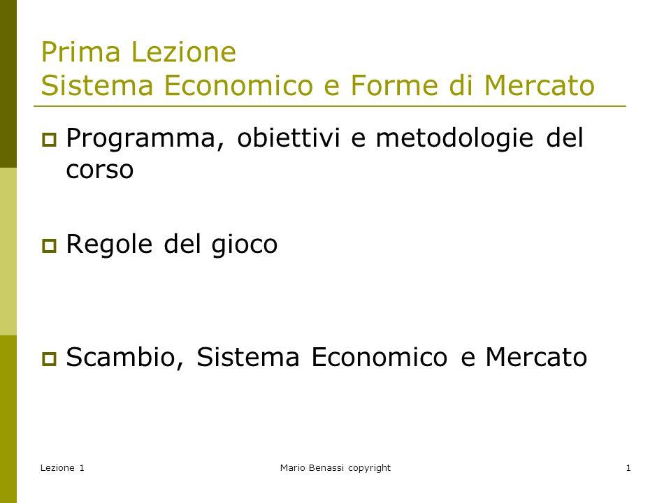 Lezione 1Mario Benassi copyright1 Prima Lezione Sistema Economico e Forme di Mercato  Programma, obiettivi e metodologie del corso  Regole del gioco  Scambio, Sistema Economico e Mercato