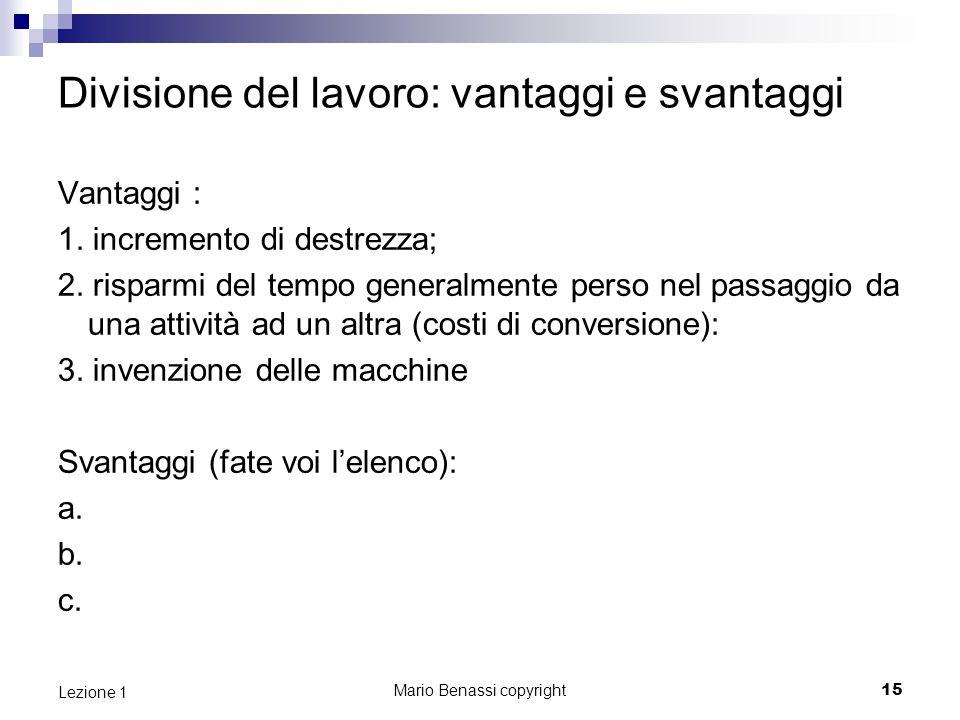 Mario Benassi copyright15 Lezione 1 Divisione del lavoro: vantaggi e svantaggi Vantaggi : 1.
