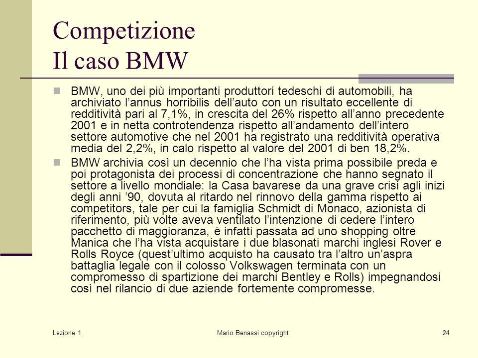 Lezione 1 Mario Benassi copyright24 Competizione Il caso BMW BMW, uno dei più importanti produttori tedeschi di automobili, ha archiviato l'annus horribilis dell'auto con un risultato eccellente di redditività pari al 7,1%, in crescita del 26% rispetto all'anno precedente 2001 e in netta controtendenza rispetto all'andamento dell'intero settore automotive che nel 2001 ha registrato una redditività operativa media del 2,2%, in calo rispetto al valore del 2001 di ben 18,2%.