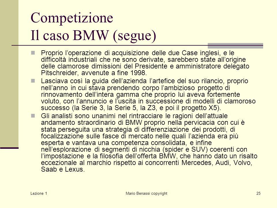 Lezione 1 Mario Benassi copyright25 Competizione Il caso BMW (segue) Proprio l'operazione di acquisizione delle due Case inglesi, e le difficoltà industriali che ne sono derivate, sarebbero state all'origine delle clamorose dimissioni del Presidente e amministratore delegato Pitschreider, avvenute a fine 1998.