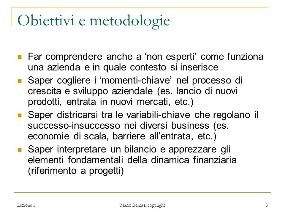 Lezione 1 Mario Benassi copyright 3 Obiettivi e metodologie Far comprendere anche a 'non esperti' come funziona una azienda e in quale contesto si inserisce Saper cogliere i 'momenti-chiave' nel processo di crescita e sviluppo aziendale (es.