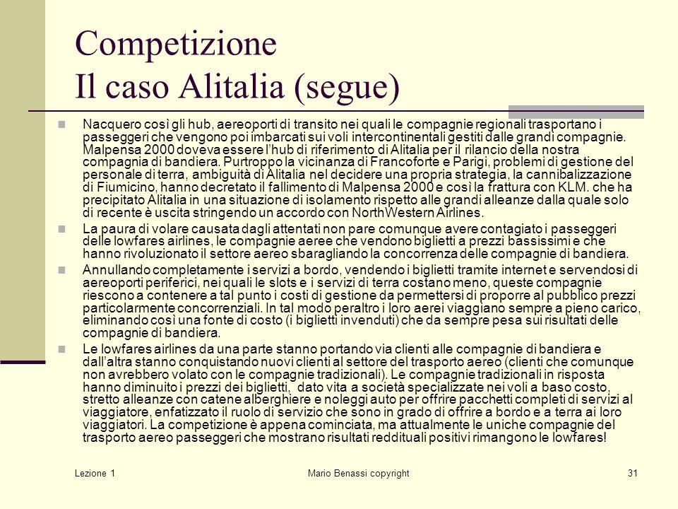 Lezione 1 Mario Benassi copyright31 Competizione Il caso Alitalia (segue) Nacquero così gli hub, aereoporti di transito nei quali le compagnie regionali trasportano i passeggeri che vengono poi imbarcati sui voli intercontinentali gestiti dalle grandi compagnie.