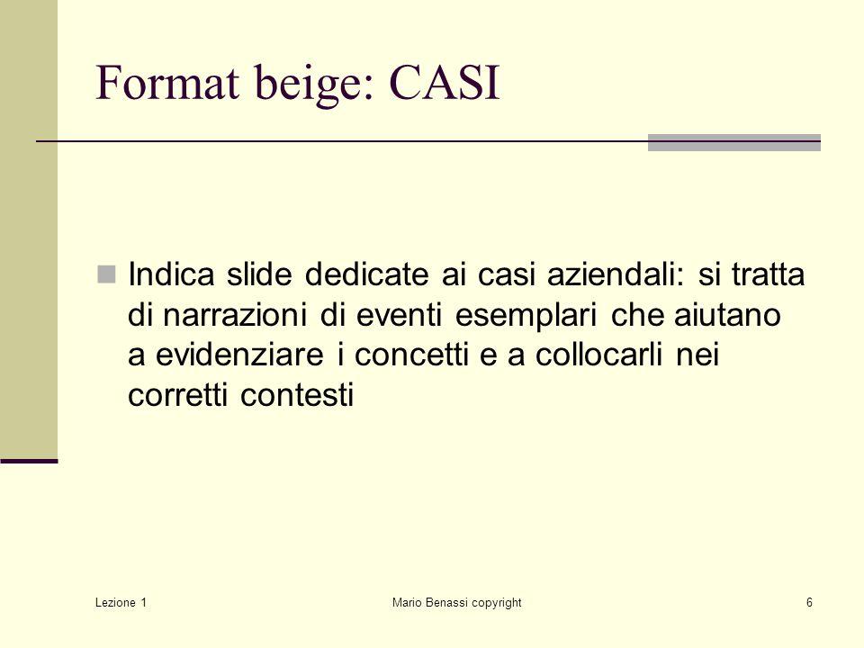 Lezione 1 Mario Benassi copyright6 Format beige: CASI Indica slide dedicate ai casi aziendali: si tratta di narrazioni di eventi esemplari che aiutano a evidenziare i concetti e a collocarli nei corretti contesti