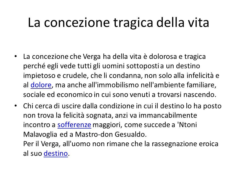 La concezione tragica della vita La concezione che Verga ha della vita è dolorosa e tragica perché egli vede tutti gli uomini sottoposti a un destino