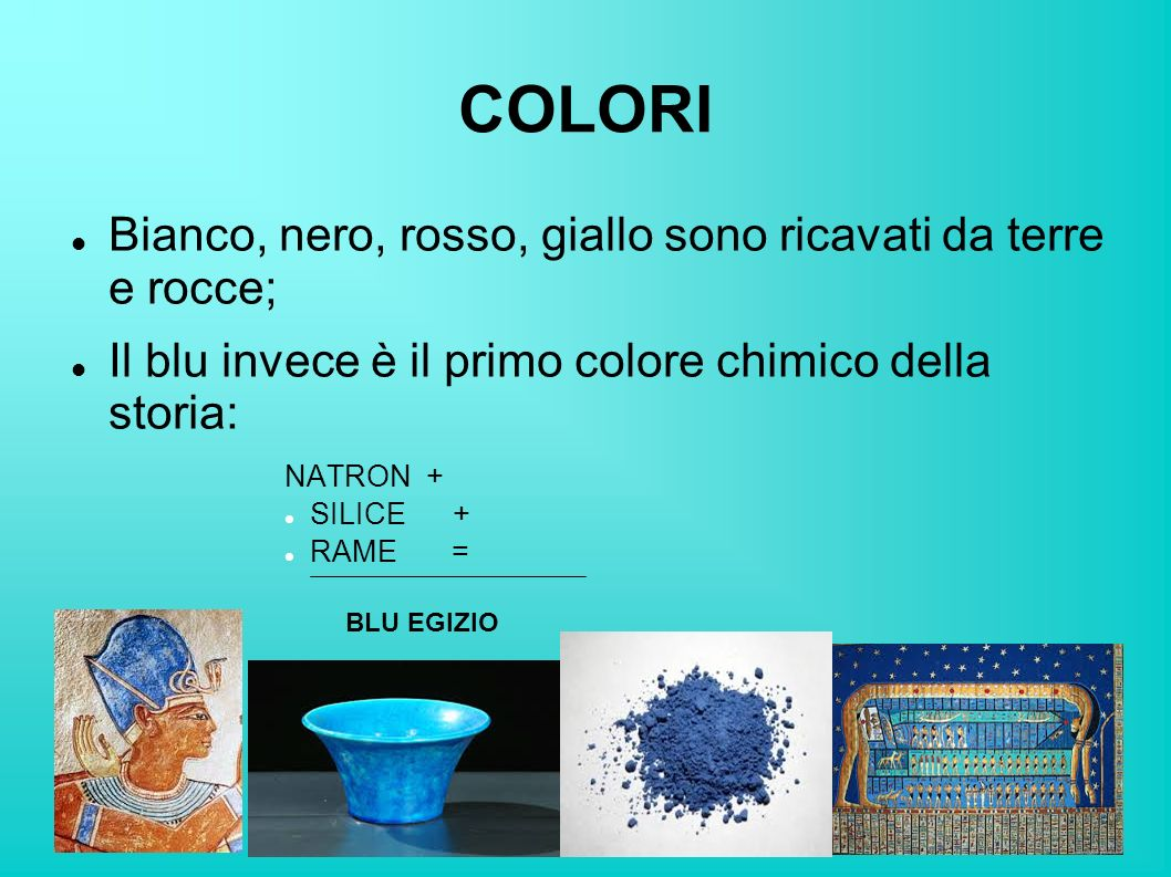 COLORI Bianco, nero, rosso, giallo sono ricavati da terre e rocce; Il blu invece è il primo colore chimico della storia: NATRON + SILICE + RAME = BLU EGIZIO