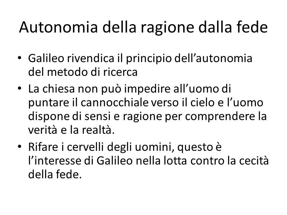 Autonomia della ragione dalla fede Galileo rivendica il principio dell'autonomia del metodo di ricerca La chiesa non può impedire all'uomo di puntare il cannocchiale verso il cielo e l'uomo dispone di sensi e ragione per comprendere la verità e la realtà.