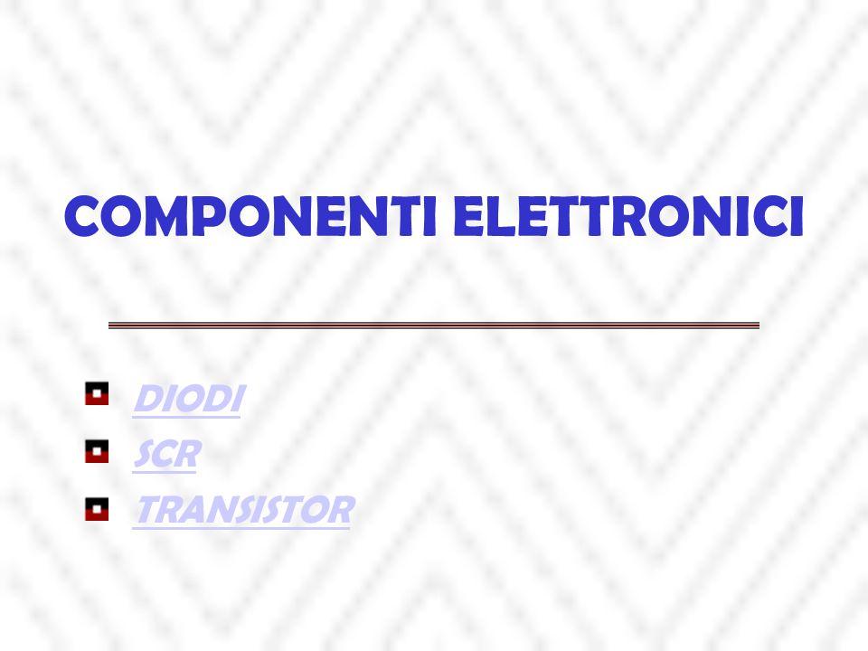 COMPONENTI ELETTRONICI DIODI SCR TRANSISTOR
