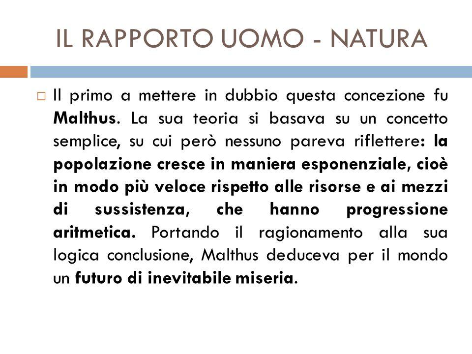 IL RAPPORTO UOMO - NATURA  Il primo a mettere in dubbio questa concezione fu Malthus. La sua teoria si basava su un concetto semplice, su cui però ne