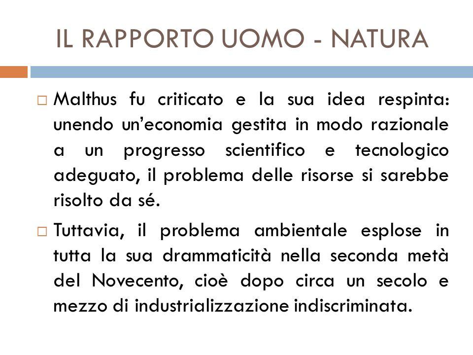 IL RAPPORTO UOMO - NATURA  Malthus fu criticato e la sua idea respinta: unendo un'economia gestita in modo razionale a un progresso scientifico e tec