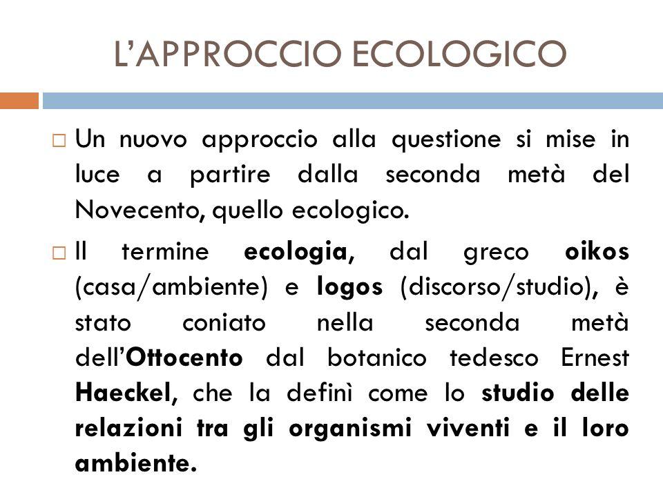 L'APPROCCIO ECOLOGICO  Un nuovo approccio alla questione si mise in luce a partire dalla seconda metà del Novecento, quello ecologico.  Il termine e