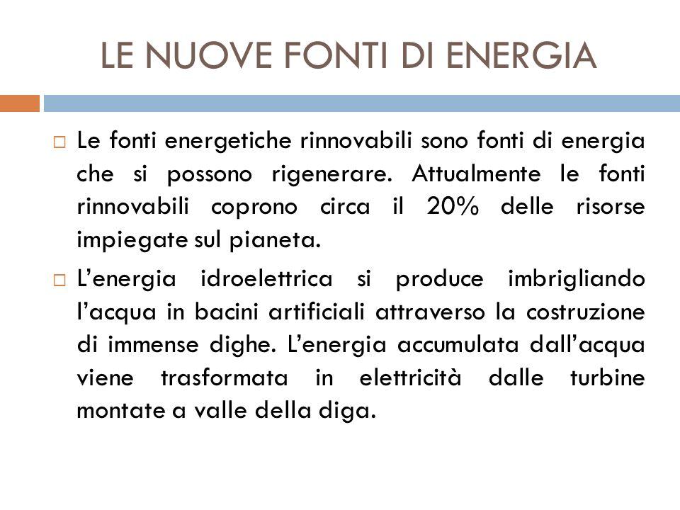 LE NUOVE FONTI DI ENERGIA  Le fonti energetiche rinnovabili sono fonti di energia che si possono rigenerare. Attualmente le fonti rinnovabili coprono