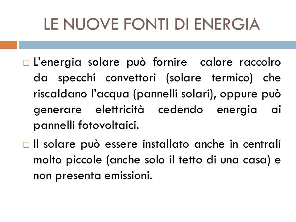 LE NUOVE FONTI DI ENERGIA  L'energia solare può fornire calore raccolro da specchi convettori (solare termico) che riscaldano l'acqua (pannelli solar