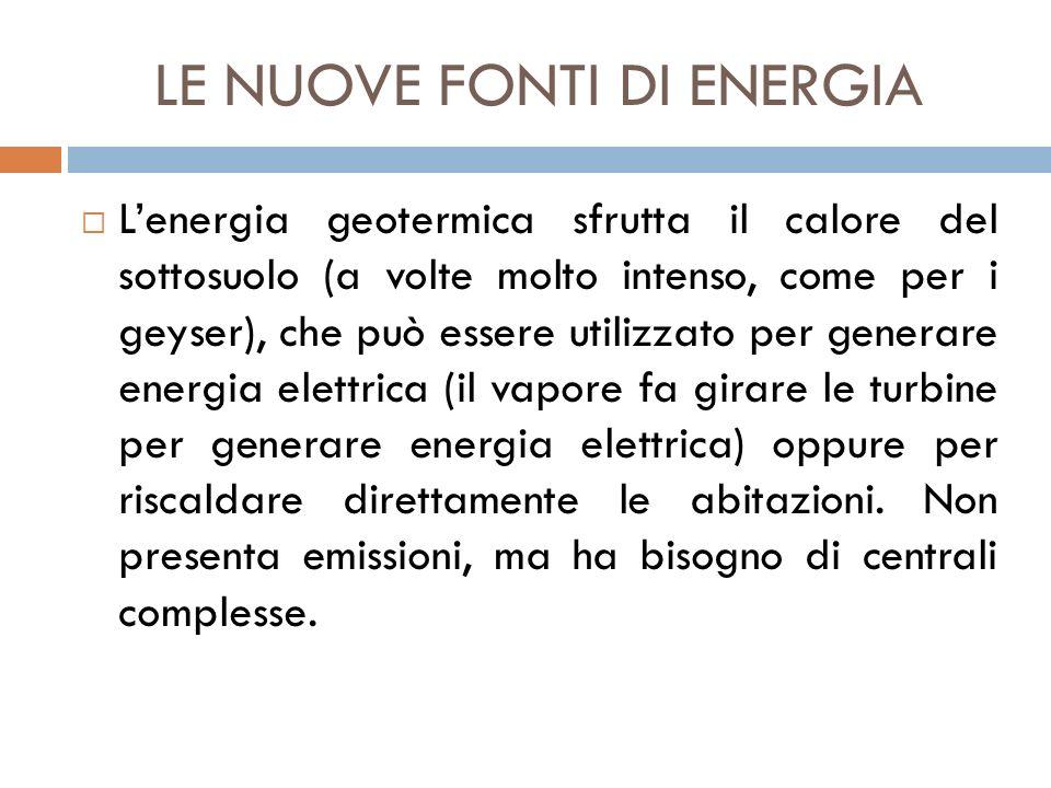 LE NUOVE FONTI DI ENERGIA  L'energia geotermica sfrutta il calore del sottosuolo (a volte molto intenso, come per i geyser), che può essere utilizzat