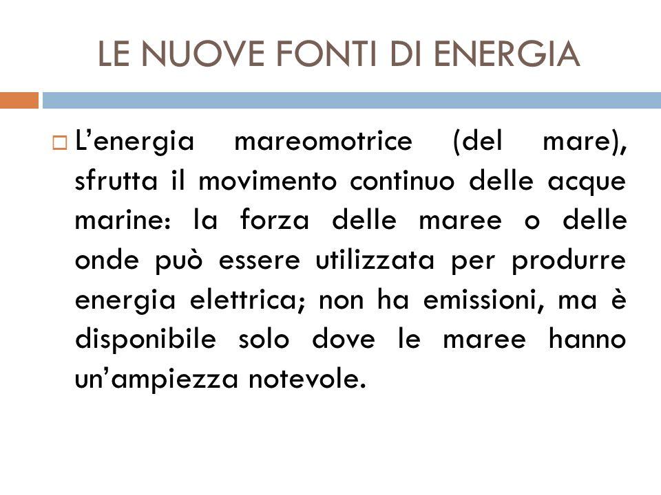 LE NUOVE FONTI DI ENERGIA  L'energia mareomotrice (del mare), sfrutta il movimento continuo delle acque marine: la forza delle maree o delle onde può
