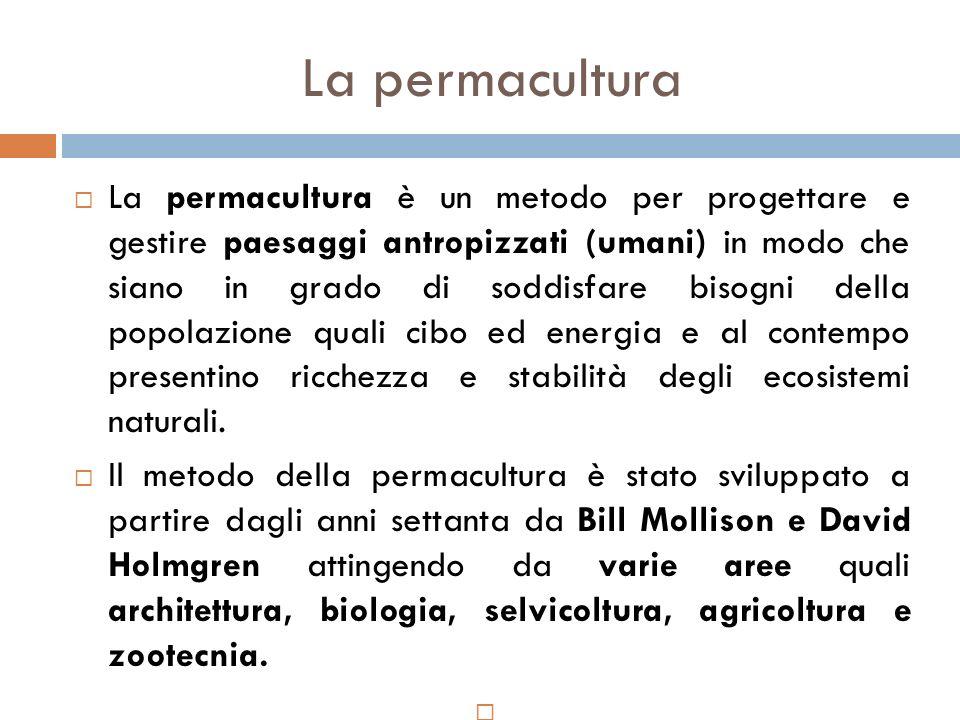 La permacultura  La permacultura è un metodo per progettare e gestire paesaggi antropizzati (umani) in modo che siano in grado di soddisfare bisogni