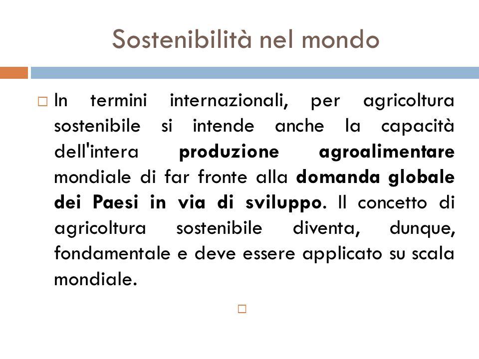 Sostenibilità nel mondo  In termini internazionali, per agricoltura sostenibile si intende anche la capacità dell'intera produzione agroalimentare mo