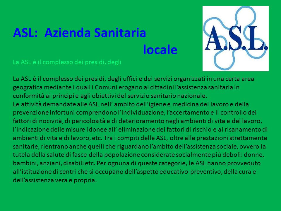 ASL: Azienda Sanitaria locale La ASL è il complesso dei presidi, degli La ASL è il complesso dei presidi, degli uffici e dei servizi organizzati in un