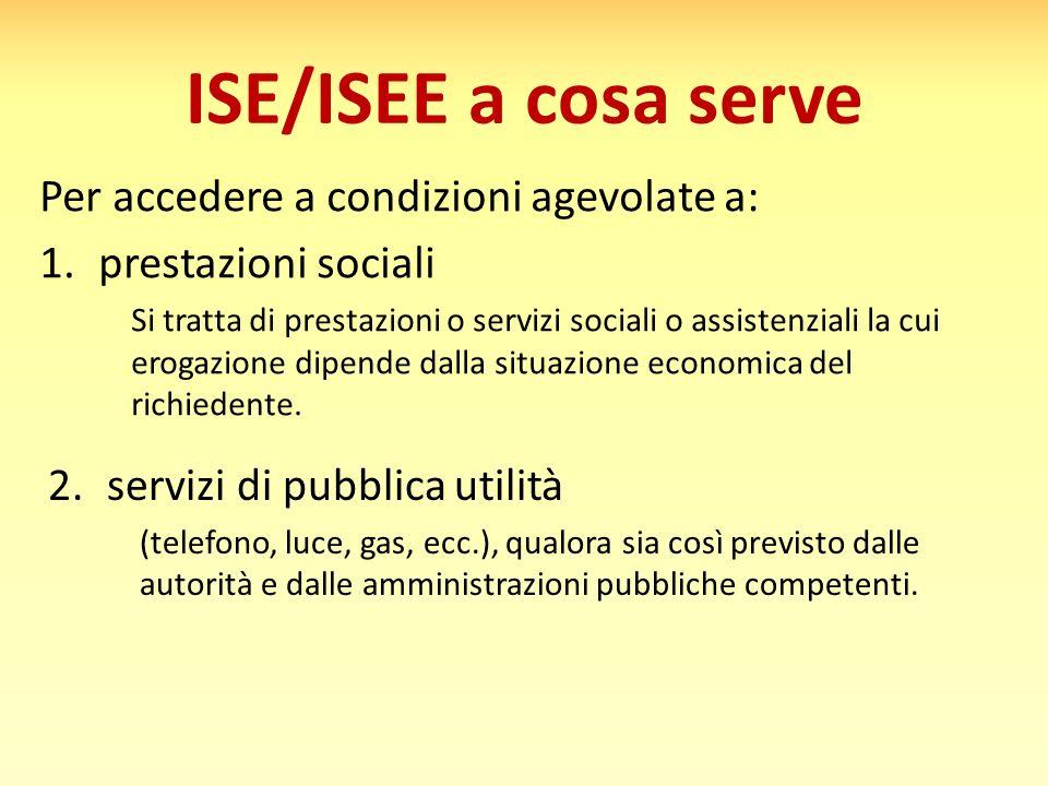ISE/ISEE a cosa serve Per accedere a condizioni agevolate a: 1.prestazioni sociali Si tratta di prestazioni o servizi sociali o assistenziali la cui e