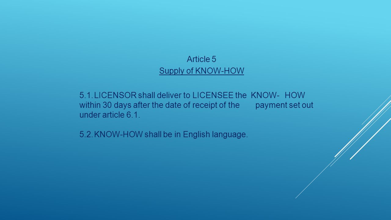 Article 5 Supply of KNOW-HOW 5.1.LICENSOR shall deliver to LICENSEE the KNOW-HOW within 30 days after the date of receipt of the payment set out under article 6.1.