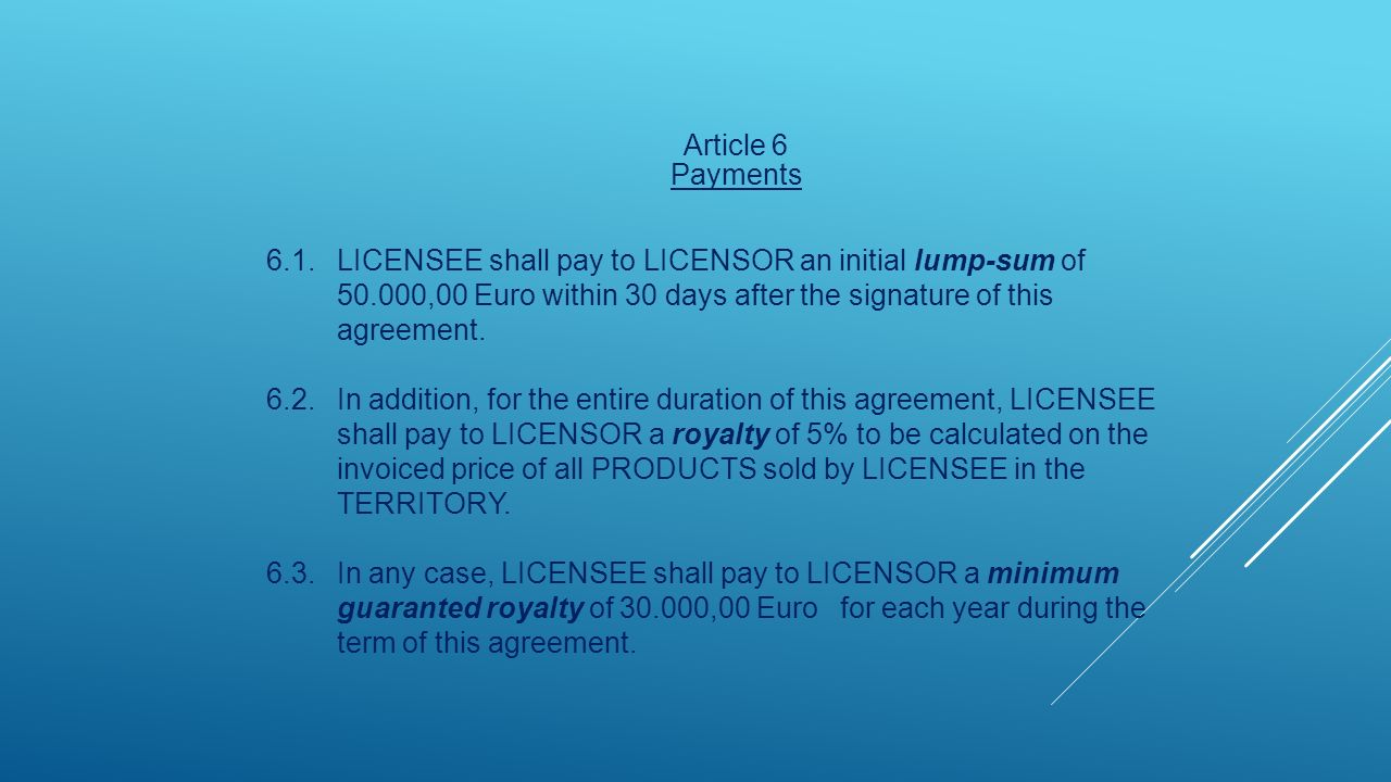 Article 6 Payments 6.1.LICENSEE shall pay to LICENSOR an initial lump-sum of 50.000,00 Euro within 30 days after the signature of this agreement.