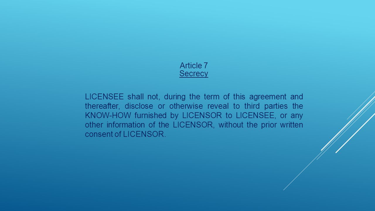 Article 7 Secrecy LICENSEE shall not, during the term of this agreement and thereafter, disclose or otherwise reveal to third parties the KNOW-HOW furnished by LICENSOR to LICENSEE, or any other information of the LICENSOR, without the prior written consent of LICENSOR.