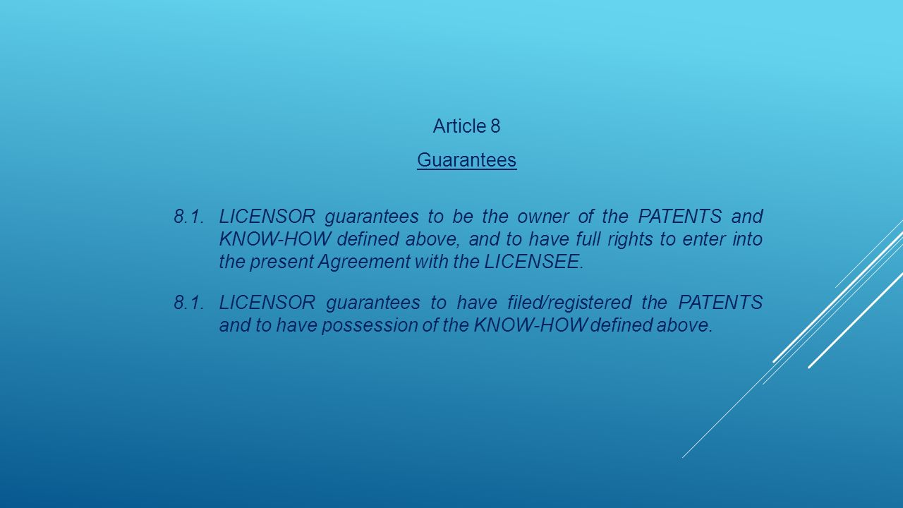 Article 8 Guarantees 8.1.LICENSOR guarantees to be the owner of the PATENTS and KNOW-HOW defined above, and to have full rights to enter into the present Agreement with the LICENSEE.