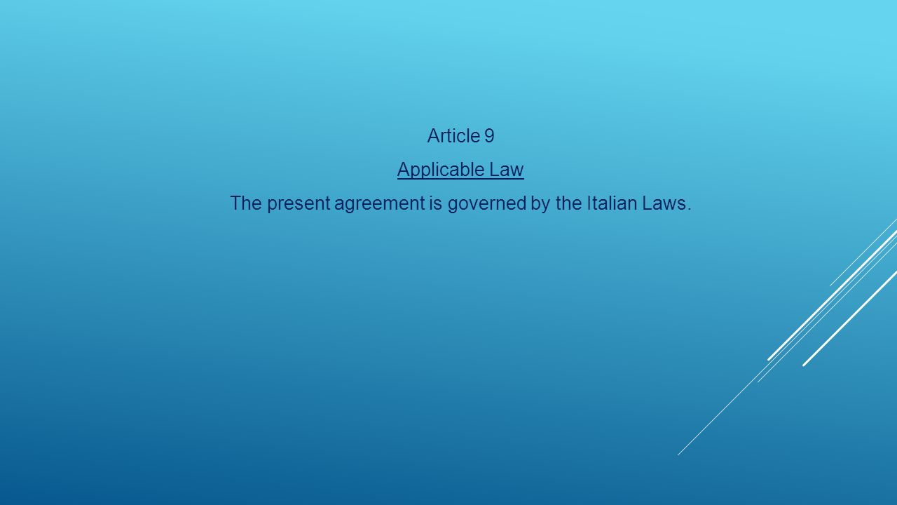 Article 9 Applicable Law The present agreement is governed by the Italian Laws.
