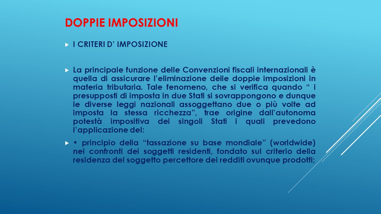 DOPPIE IMPOSIZIONI  I CRITERI D' IMPOSIZIONE  La principale funzione delle Convenzioni fiscali internazionali è quella di assicurare l'eliminazione