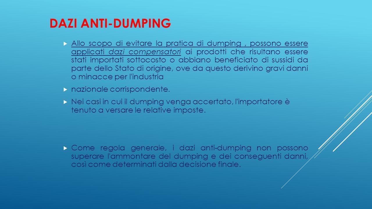 DAZI ANTI-DUMPING  Allo scopo di evitare la pratica di dumping, possono essere applicati dazi compensatori ai prodotti che risultano essere stati imp