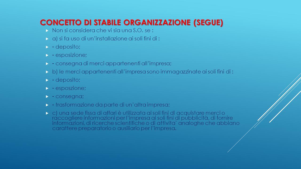 CONCETTO DI STABILE ORGANIZZAZIONE (SEGUE)  Non si considera che vi sia una S.O. se :  a) si fa uso di un'installazione ai soli fini di :  - deposi