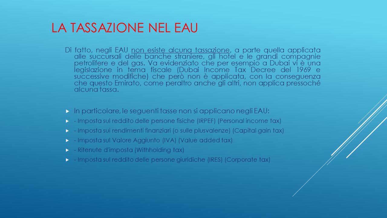 LA TASSAZIONE NEL EAU Di fatto, negli EAU non esiste alcuna tassazione, a parte quella applicata alle succursali delle banche straniere, gli hotel e l