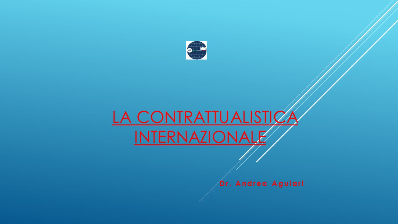 LA CONTRATTUALISTICA INTERNAZIONALE Dr. Andrea Aguiari