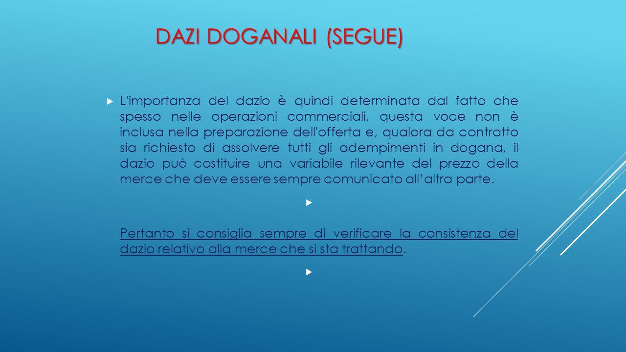 DAZI DOGANALI (SEGUE)  L'importanza del dazio è quindi determinata dal fatto che spesso nelle operazioni commerciali, questa voce non è inclusa nella